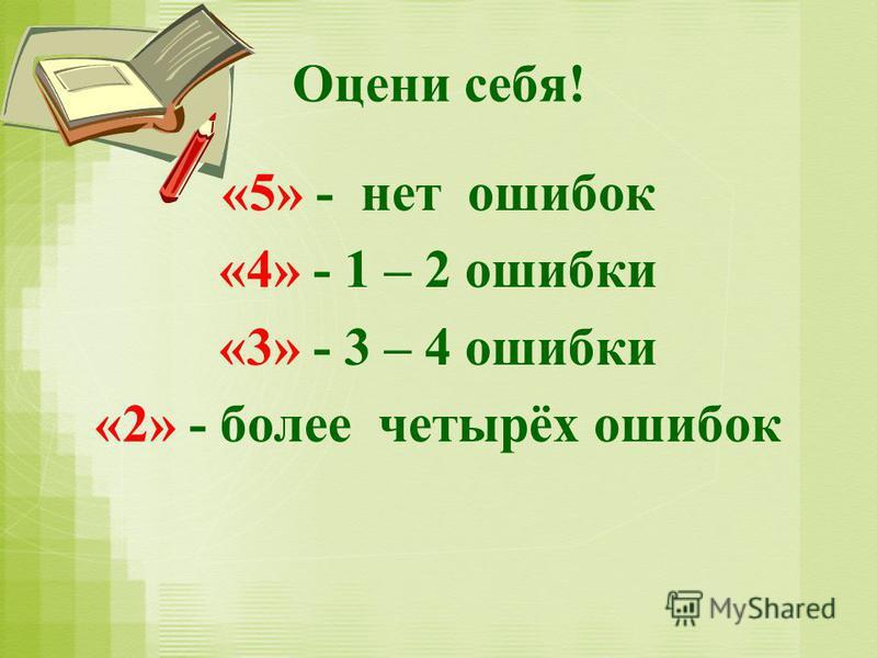Оцени себя! «5» - нет ошибок «4» - 1 – 2 ошибки «3» - 3 – 4 ошибки «2» - более четырёх ошибок