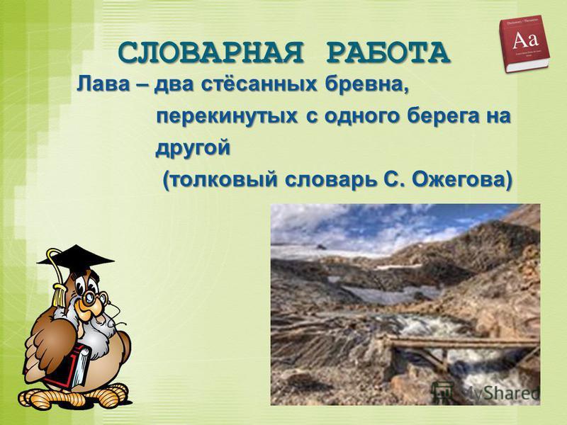 Лава – два стёсанных бревна, перекинутых с одного берега на другой (толковый словарь С. Ожегова)