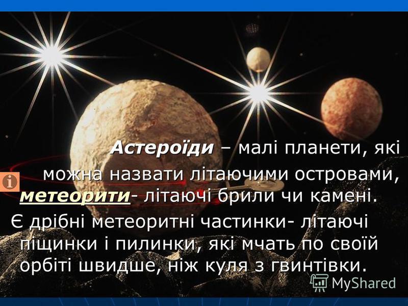 Астероїди – малі планети, які Астероїди – малі планети, які можна назвати літаючими островами, метеорити- літаючі брили чи камені. можна назвати літаючими островами, метеорити- літаючі брили чи камені. метеорити Є дрібні метеоритні частинки- літаючі