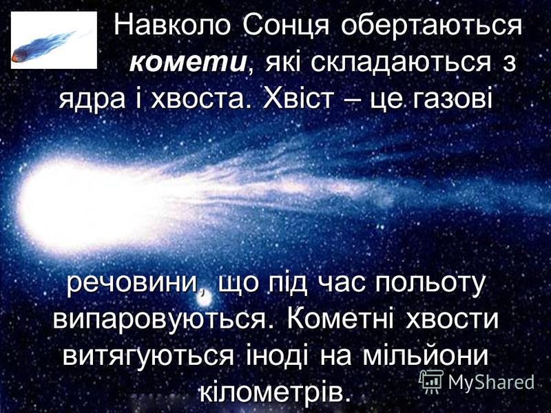 Навколо Сонця обертаються комети, комети, які складаються з ядра і хвоста. Хвіст – це газові речовини, що під час польоту випаровуються. Кометні хвости витягуються іноді на мільйони кілометрів.