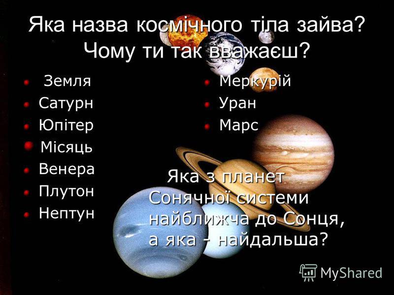 Яка назва космічного тіла зайва? Чому ти так вважаєш? Земля Сатурн Юпітер Венера Плутон Нептун Меркурій Уран Марс Місяць Яка з планет Сонячної системи найближча до Сонця, а яка - найдальша? Яка з планет Сонячної системи найближча до Сонця, а яка - на