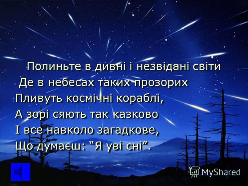 Полиньте в дивні і незвідані світи Полиньте в дивні і незвідані світи Де в небесах таких прозорих Де в небесах таких прозорих Пливуть космічні кораблі, А зорі сяють так казково І все навколо загадкове, Що думаєш: Я уві сні. Полиньте в дивні і незвіда