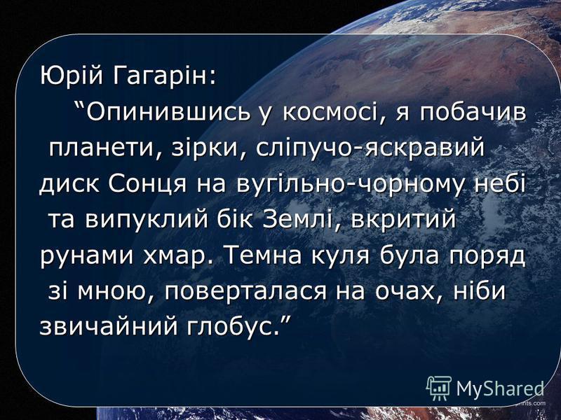 Юрій Гагарін: Опинившись у космосі, я побачив планети, зірки, сліпучо-яскравий диск Сонця на вугільно-чорному небі та випуклий бік Землі, вкритий рунами хмар. Темна куля була поряд зі мною, поверталася на очах, ніби звичайний глобус.