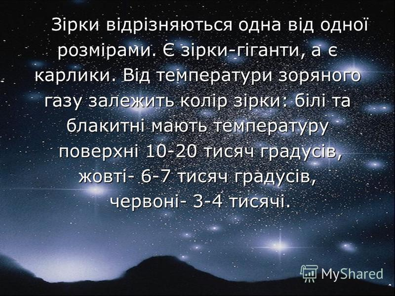 Зірки відрізняються одна від одної Зірки відрізняються одна від одної розмірами. Є зірки-гіганти, а є карлики. Від температури зоряного газу залежить колір зірки: білі та блакитні мають температуру поверхні 10-20 тисяч градусів, поверхні 10-20 тисяч