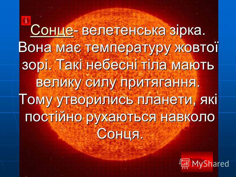 СонцеСонце- велетенська зірка. Вона має температуру жовтої зорі. Такі небесні тіла мають велику силу притягання. Тому утворились планети, які постійно рухаються навколо Сонця. Сонце