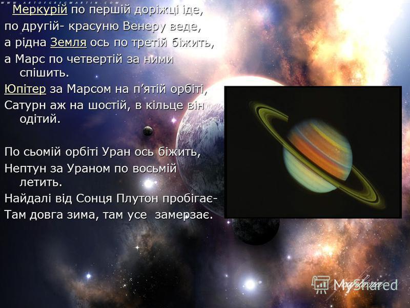 Меркурій по першій доріжці іде, Меркурій по першій доріжці іде,Меркурій по другій- красуню Венеру веде, а рідна Земля ось по третій біжить, Земля а Марс по четвертій за ними спішить. ЮпітерЮпітер за Марсом на пятій орбіті, Юпітер Сатурн аж на шостій,