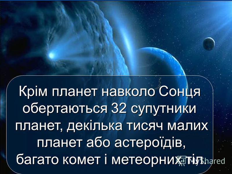 Крім планет навколо Сонця обертаються 32 супутники планет, декілька тисяч малих планет або астероїдів, багато комет і метеорних тіл.