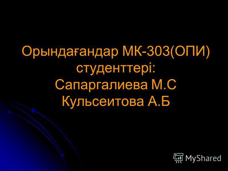 Орындағандар МК-303(ОПИ) студенттері: Сапаргалиева М.С Кульсеитова А.Б