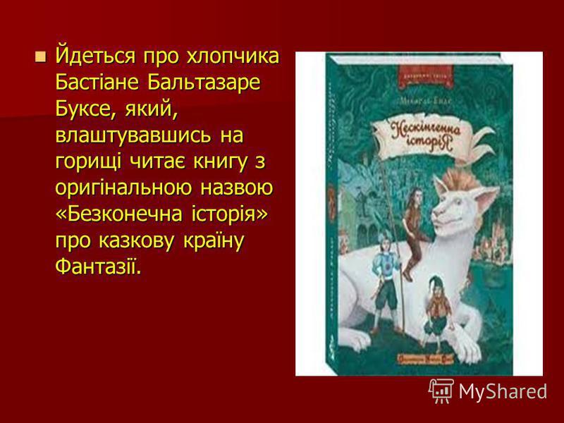 Йдеться про хлопчика Бастіане Бальтазаре Буксе, який, влаштувавшись на горищі читає книгу з оригінальною назвою «Безконечна історія» про казкову країну Фантазії. Йдеться про хлопчика Бастіане Бальтазаре Буксе, який, влаштувавшись на горищі читає книг