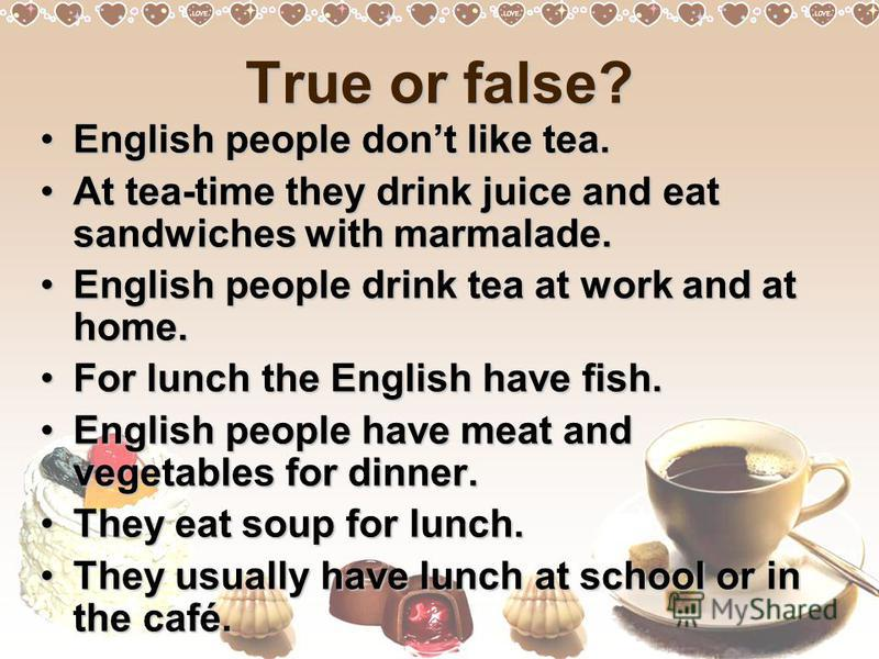True or false? English people dont like tea.English people dont like tea. At tea-time they drink juice and eat sandwiches with marmalade.At tea-time they drink juice and eat sandwiches with marmalade. English people drink tea at work and at home.Engl