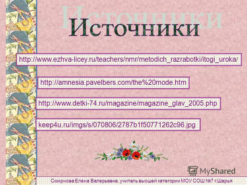 http://www.ezhva-licey.ru/teachers/nmr/metodich_razrabotki/itogi_uroka / http://amnesia.pavelbers.com/the%20mode.htm http://www.detki-74.ru/magazine/magazine_glav_2005. php keep4u.ru/imgs/s/070806/2787b1f50771262c96. jpg Смирнова Елена Валерьевна, уч