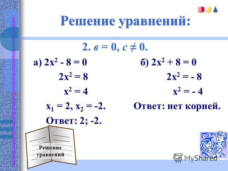 Решение уравнений: 2. в = 0, с 0. а) 2 х 2 - 8 = 0 б) 2 х 2 + 8 = 0 2 х 2 = 8 2 х 2 = - 8 х 2 = 4 х 2 = - 4 х 1 = 2, х 2 = -2. Ответ: нет корней. Ответ: 2; -2. Решение уравнений