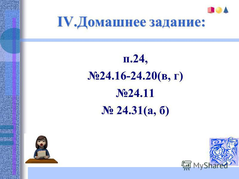 IV.Домашнее задание: п.24, 24.16-24.20(в, г) 24.11 24.31(а, б)