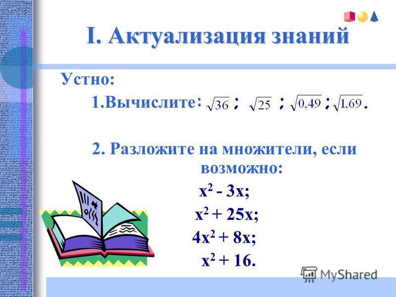 I. Актуализация знаний Устно: 1. Вычислите : ; ; ;. 2. Разложите на множители, если возможно: х 2 - 3x; x 2 + 25x; 4x 2 + 8x; х 2 + 16.