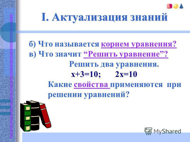 I. Актуализация знаний б) Что называется корнем уравнения?корнем уравнения? в) Что значит Решить уравнение?Решить уравнение? Решить два уравнения. x+3=10; 2x=10 Какие свойства применяются при свойства решении уравнений?