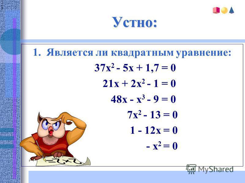 Устно: 1. Является ли квадратным уравнение: 37x 2 - 5x + 1,7 = 0 21x + 2x 2 - 1 = 0 48x - x 3 - 9 = 0 7x 2 - 13 = 0 1 - 12x = 0 - x 2 = 0