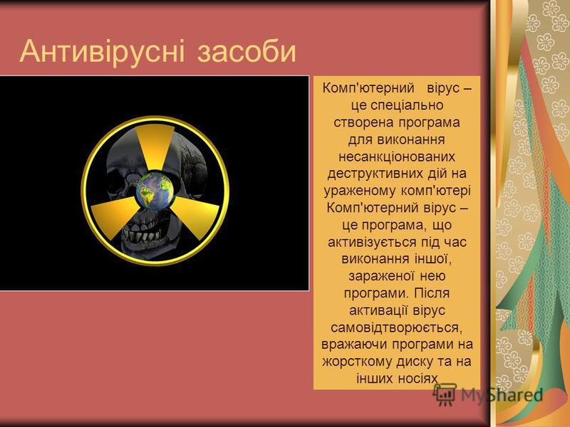 Антивірусні засоби Комп'ютерний вірус – це спеціально створена програма для виконання несанкціонованих деструктивних дій на ураженому комп'ютері Комп'ютерний вірус – це програма, що активізується під час виконання іншої, зараженої нею програми. Після