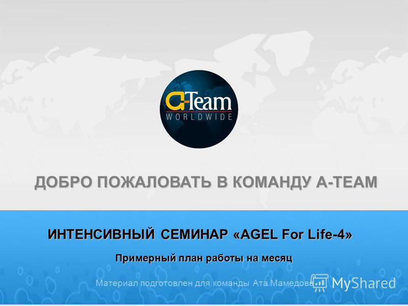 ИНТЕНСИВНЫЙ СЕМИНАР «AGEL For Life-4» Материал подготовлен для команды Ата Мамедова ДОБРО ПОЖАЛОВАТЬ В КОМАНДУ A-TEAM Примерный план работы на месяц