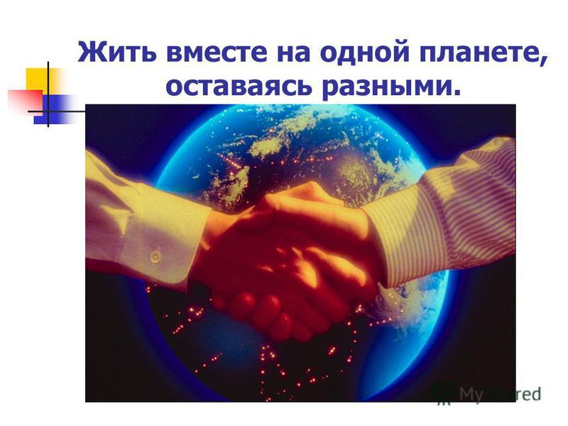 Жить вместе на одной планете, оставаясь разными.