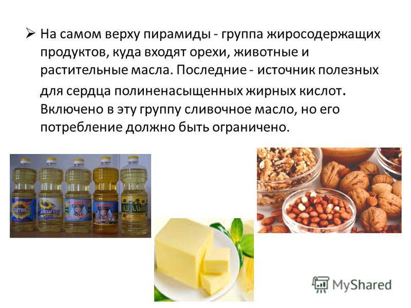 На самом верху пирамиды - группа жиросодержащих продуктов, куда входят орехи, животные и растительные масла. Последние - источник полезных для сердца полиненасыщенных жирных кислот. Включено в эту группу сливочное масло, но его потребление должно быт