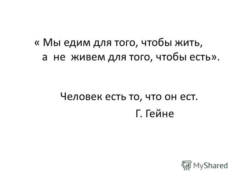 Человек есть то, что он ест. Г. Гейне « Мы едим для того, чтобы жить, а не живем для того, чтобы есть».