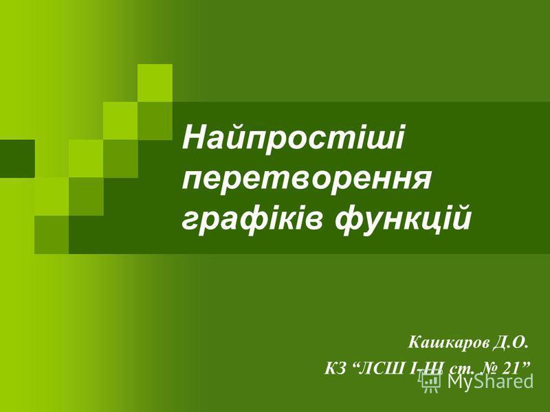 Найпростіші перетворення графіків функцій Кашкаров Д.О. КЗ ЛСШ І-ІІІ ст. 21