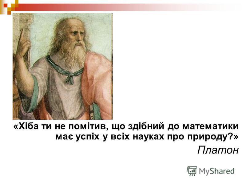 «Хіба ти не помітив, що здібний до математики має успіх у всіх науках про природу?» Платон