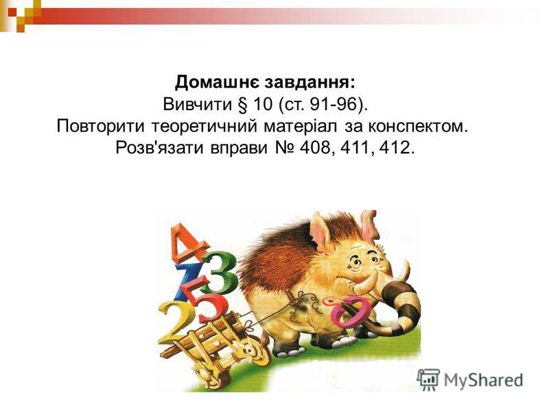 Домашнє завдання: Вивчити § 10 (ст. 91-96). Повторити теоретичний матеріал за конспектом. Розв'язати вправи 408, 411, 412.