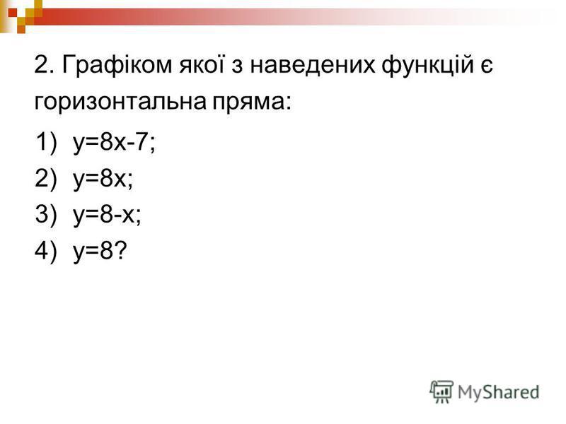 2. Графіком якої з наведених функцій є горизонтальна пряма: 1)y=8x-7; 2)y=8х; 3)y=8-x; 4)y=8?