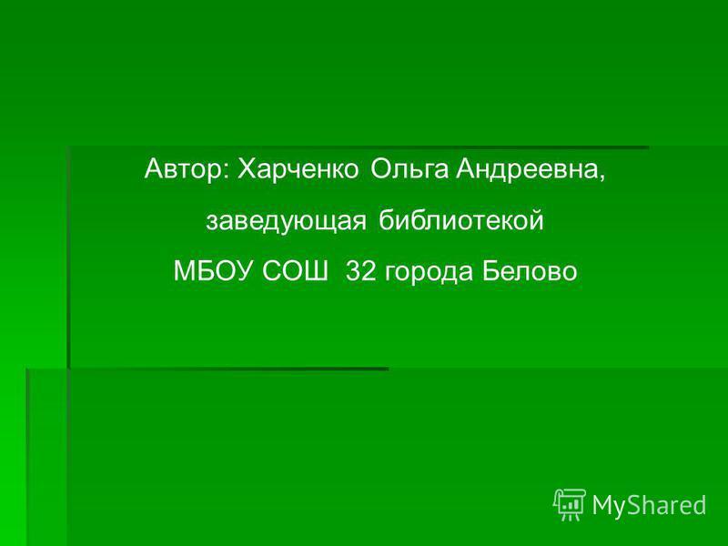Автор: Харченко Ольга Андреевна, заведующая библиотекой МБОУ СОШ 32 города Белово