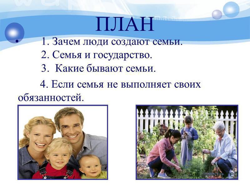 ПЛАН 1. Зачем люди создают семьи. 2. Семья и государство. 3. Какие бывают семьи. 4. Если семья не выполняет своих обязанностей.