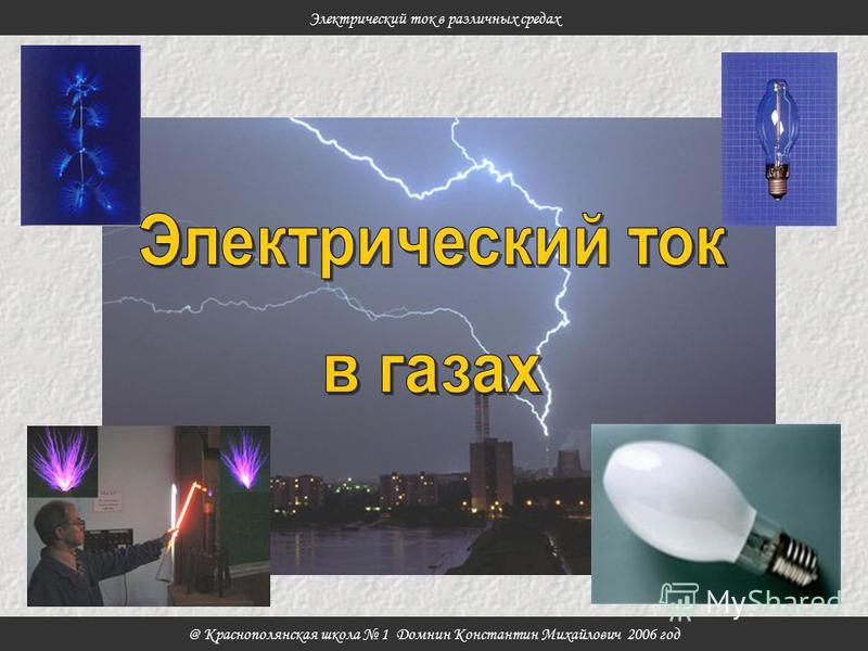 @ Краснополянская школа 1 Домнин Константин Михайлович 2006 год Электрический ток в различных средах
