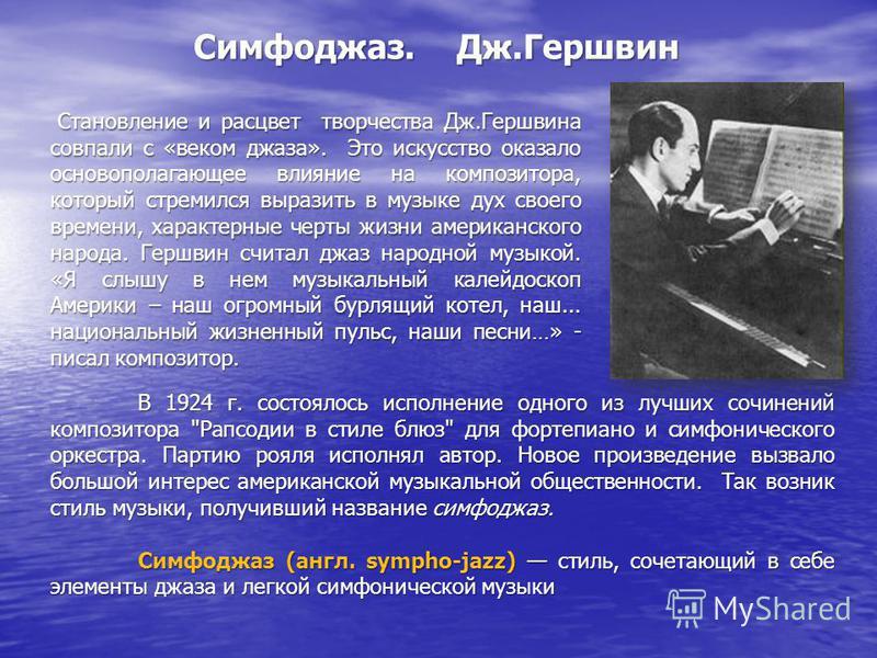 Становление и расцвет творчества Дж.Гершвина совпали с «веком джаза». Это искусство оказало основополагающее влияние на композитора, который стремился выразить в музыке дух своего времени, характерные черты жизни американского народа. Гершвин считал