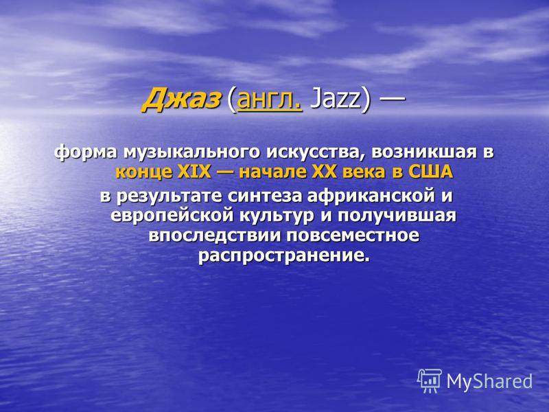 Джаз (англ. Jazz) Джаз (англ. Jazz) англ. форма музыкального искусства, возникшая в конце XIX начале XX века в США в результате синтеза африканской и европейской культур и получившая впоследствии повсеместное распространение. в результате синтеза афр