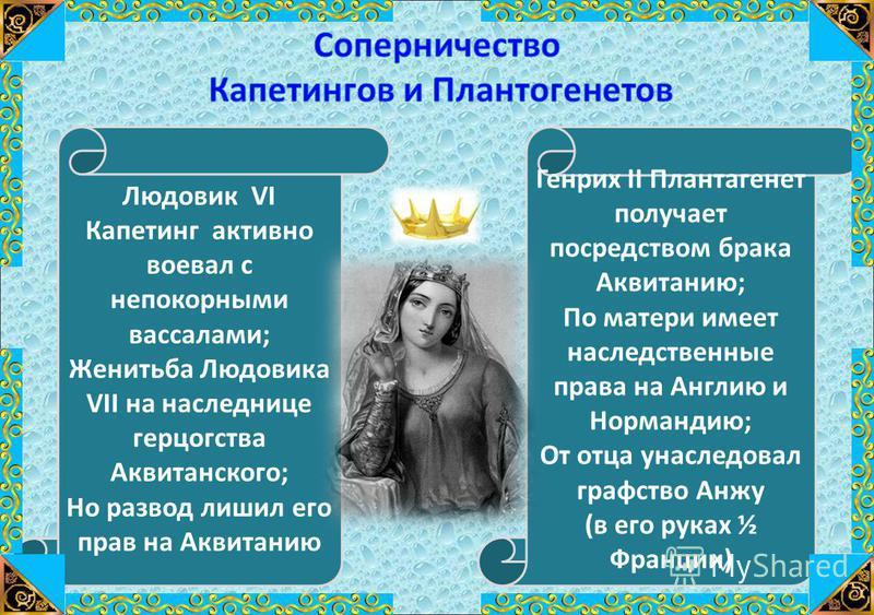 Людовик VI Капетинг активно воевал с непокорными вассалами; Женитьба Людовика VII на наследнице герцогства Аквитанского; Но развод лишил его прав на Аквитанию Генрих II Плантагенет получает посредством брака Аквитанию; По матери имеет наследственные