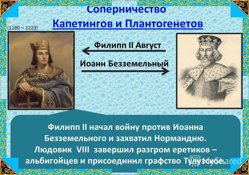 Филипп II Август Иоанн Безземельный Филипп II начал войну против Иоанна Безземельного и захватил Нормандию. Людовик VIII завершил разгром еретиков – альбигойцев и присоединил графство Тулузское. (1180 – 1223)