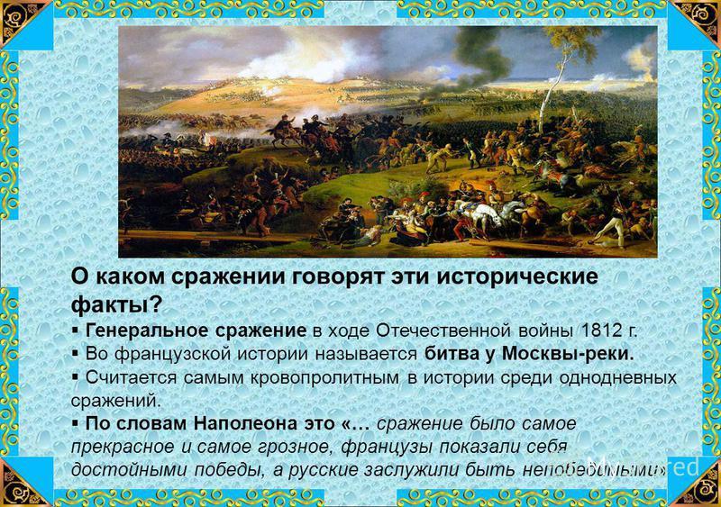 О каком сражении говорят эти исторические факты? Генеральное сражение в ходе Отечественной войны 1812 г. Во французской истории называется битва у Москвы-реки. Считается самым кровопролитным в истории среди однодневных сражений. По словам Наполеона э