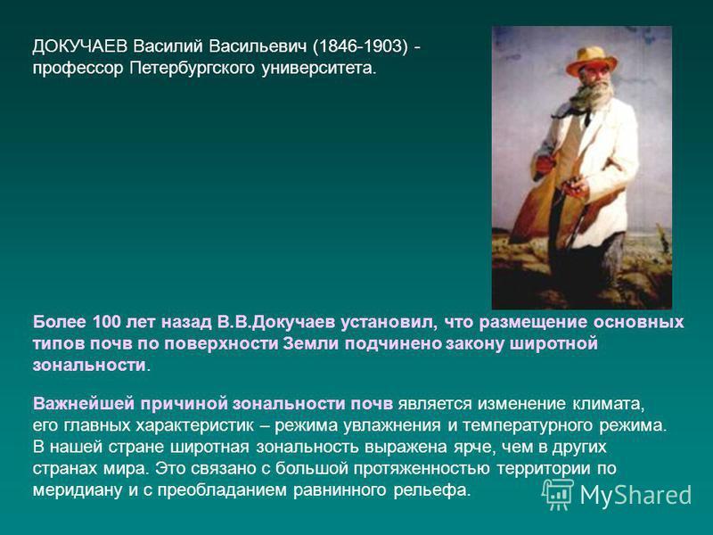 ДОКУЧАЕВ Василий Васильевич (1846-1903) - профессор Петербургского университета. Более 100 лет назад В.В.Докучаев установил, что размещение основных типов почв по поверхности Земли подчинено закону широтной зональности. Важнейшей причиной зональности