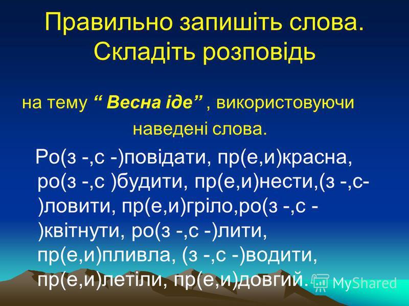 Правильно запишіть слова. Складіть розповідь на тему Весна іде, використовуючи наведені слова. Ро(з -,с -)повідати, пр(е,и)красна, ро(з -,с )будити, пр(е,и)нести,(з -,с- )ловити, пр(е,и)гріло,ро(з -,с - )квітнути, ро(з -,с -)лити, пр(е,и)пливла, (з -