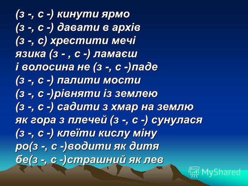 (з -, с -) кинути ярмо (з -, с -) давати в архів (з -, с) хрестити мечі язика (з -, с -) ламаєш і волосина не (з -, с -)паде (з -, с -) палити мости (з -, с -)рівняти із землею (з -, с -) садити з хмар на землю як гора з плечей (з -, с -) сунулася (з
