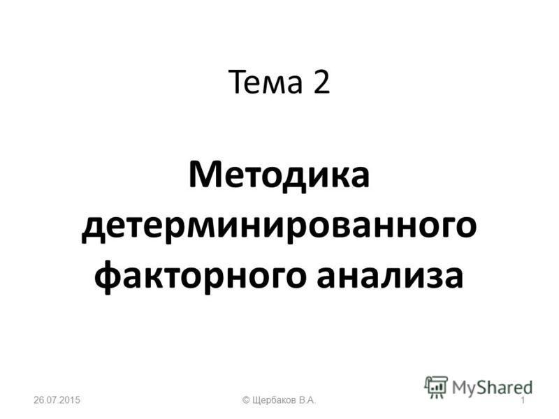 Тема 2 Методика детерминированного факторного анализа 26.07.20151© Щербаков В.А.