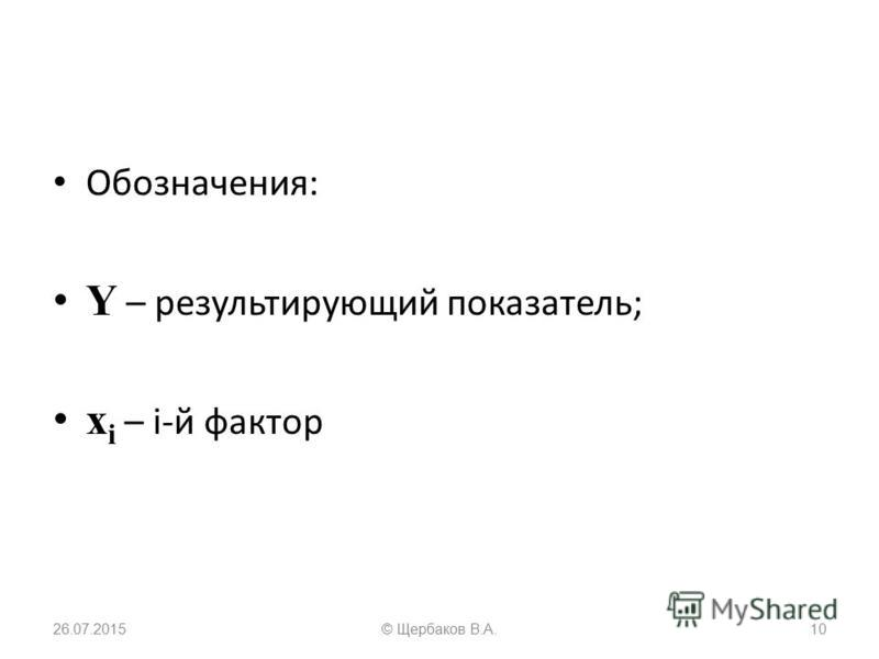 Обозначения: Y – результирующий показатель; x i – i-й фактор 26.07.201510© Щербаков В.А.