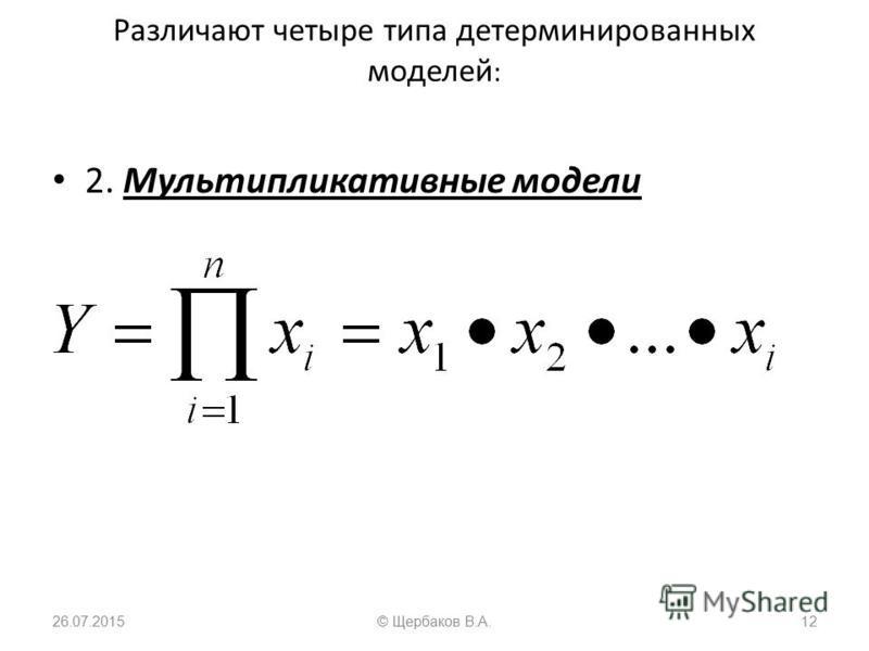 Различают четыре типа детерминированных моделей : 2. Мультипликативные модели 26.07.201512© Щербаков В.А.
