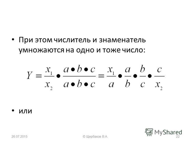 При этом числитель и знаменатель умножаются на одно и тоже число: или 26.07.201522© Щербаков В.А.