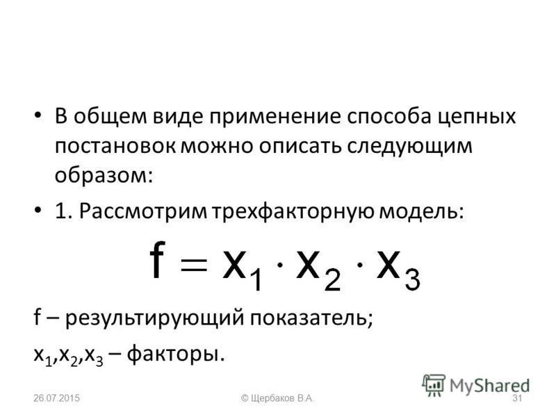 В общем виде применение способа цепных постановок можно описать следующим образом: 1. Рассмотрим трехфакторную модель: f – результирующий показатель; x 1,x 2,x 3 – факторы. 26.07.201531© Щербаков В.А.