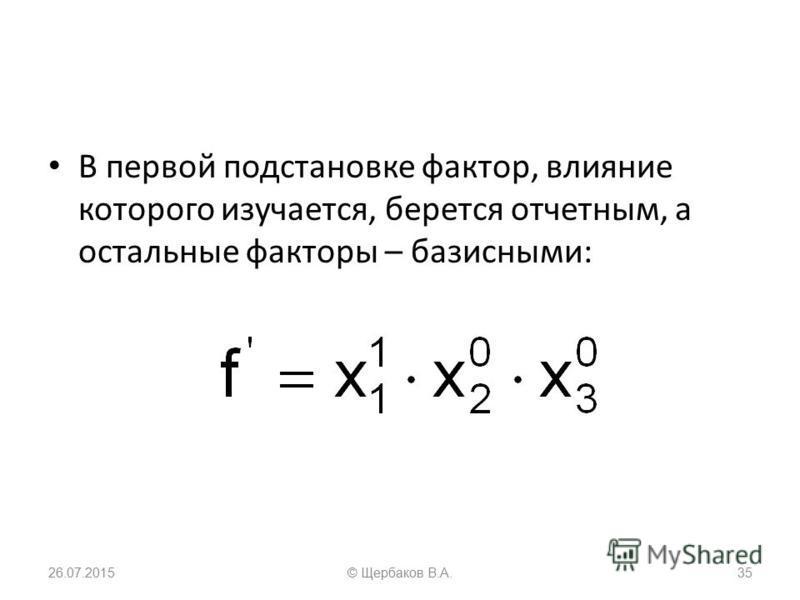 В первой подстановке фактор, влияние которого изучается, берется отчетным, а остальные факторы – базисными: 26.07.201535© Щербаков В.А.