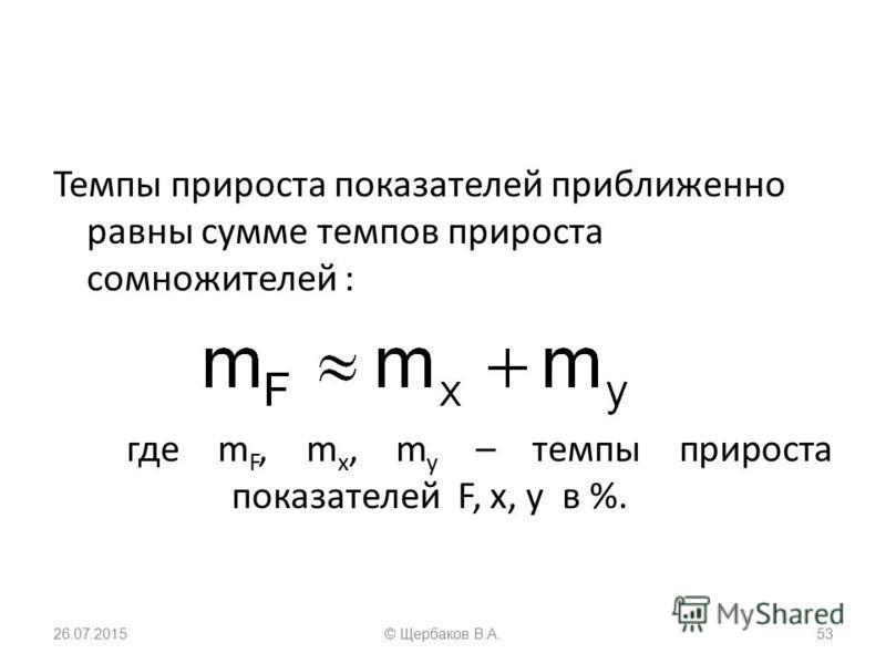 Темпы прироста показателей приближенно равны сумме темпов прироста сомножителей : где m F, m x, m y – темпы прироста показателей F, x, y в %. 26.07.201553© Щербаков В.А.