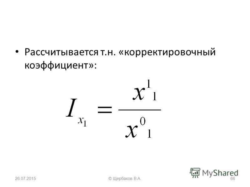 Рассчитывается т.н. «корректировочный коэффициент»: 26.07.201566© Щербаков В.А.