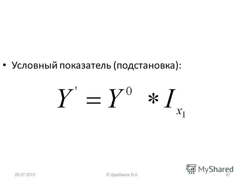 Условный показатель (подстановка): 26.07.201567© Щербаков В.А.