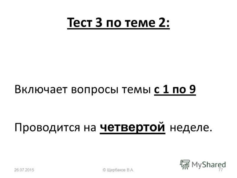 Тест 3 по теме 2: Включает вопросы темы с 1 по 9 Проводится на четвертой неделе. 26.07.201577© Щербаков В.А.
